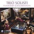 Tchaikovsky & Rachmaninoff - Trio Solisti