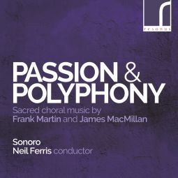 Passion & polyphony - Choral works by Frank Martin & James Macmillan